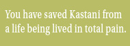 You have saved Kastani from a life being lived in total pain